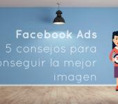 Facebook Ads: 5 consejos para conseguir la mejor imagen